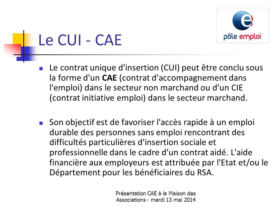 Présentation CAE à la Maison des Associations - mardi 13 mai 2014 Le CUI - CAE Le contrat unique d insertion (CUI) peut être conclu sous la forme d un CAE (contrat d accompagnement dans l emploi) dans le secteur non marchand ou d un CIE (contrat initiative emploi) dans le secteur marchand.