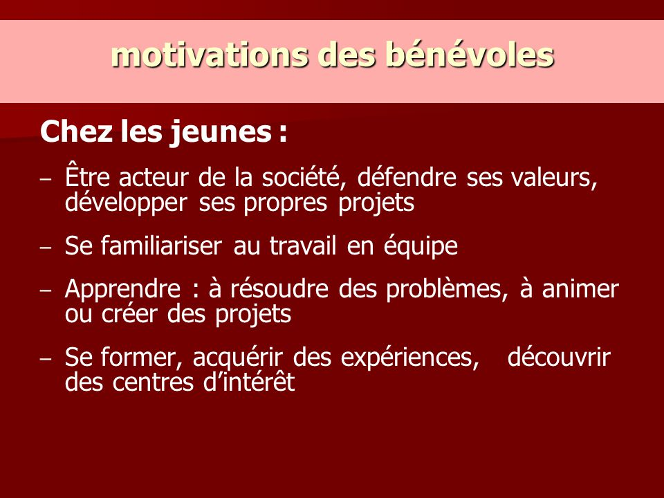 motivations des bénévoles Chez les jeunes : – – Être acteur de la société, défendre ses valeurs, développer ses propres projets – – Se familiariser au