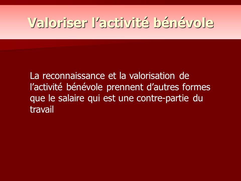 Valoriser l'activité bénévole La reconnaissance et la valorisation de l'activité bénévole prennent d'autres formes que le salaire qui est une contre-p