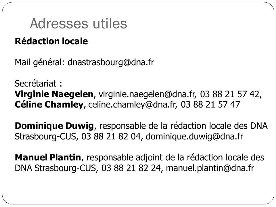Adresses utiles Rédaction locale Mail général: dnastrasbourg@dna.fr Secrétariat : Virginie Naegelen, virginie.naegelen@dna.fr, 03 88 21 57 42, Céline Chamley, celine.chamley@dna.fr, 03 88 21 57 47 Dominique Duwig, responsable de la rédaction locale des DNA Strasbourg-CUS, 03 88 21 82 04, dominique.duwig@dna.fr Manuel Plantin, responsable adjoint de la rédaction locale des DNA Strasbourg-CUS, 03 88 21 82 24, manuel.plantin@dna.fr