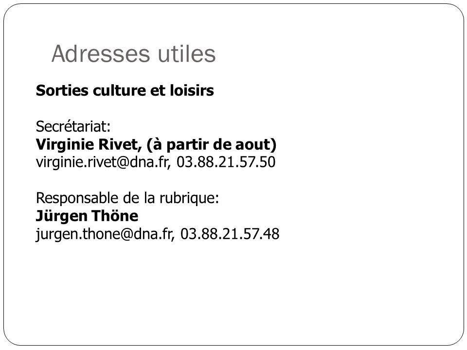 Adresses utiles Sorties culture et loisirs Secrétariat: Virginie Rivet, (à partir de aout) virginie.rivet@dna.fr, 03.88.21.57.50 Responsable de la rubrique: Jürgen Thöne jurgen.thone@dna.fr, 03.88.21.57.48
