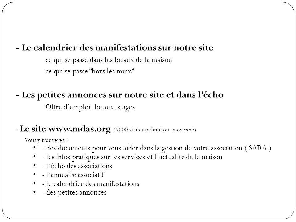 - Le calendrier des manifestations sur notre site ce qui se passe dans les locaux de la maison ce qui se passe hors les murs - Les petites annonces sur notre site et dans l'écho Offre d'emploi, locaux, stages - Le site www.mdas.org (5000 visiteurs/mois en moyenne) Vous y trouverez : - des documents pour vous aider dans la gestion de votre association ( SARA ) - les infos pratiques sur les services et l'actualité de la maison - l'écho des associations - l'annuaire associatif - le calendrier des manifestations - des petites annonces