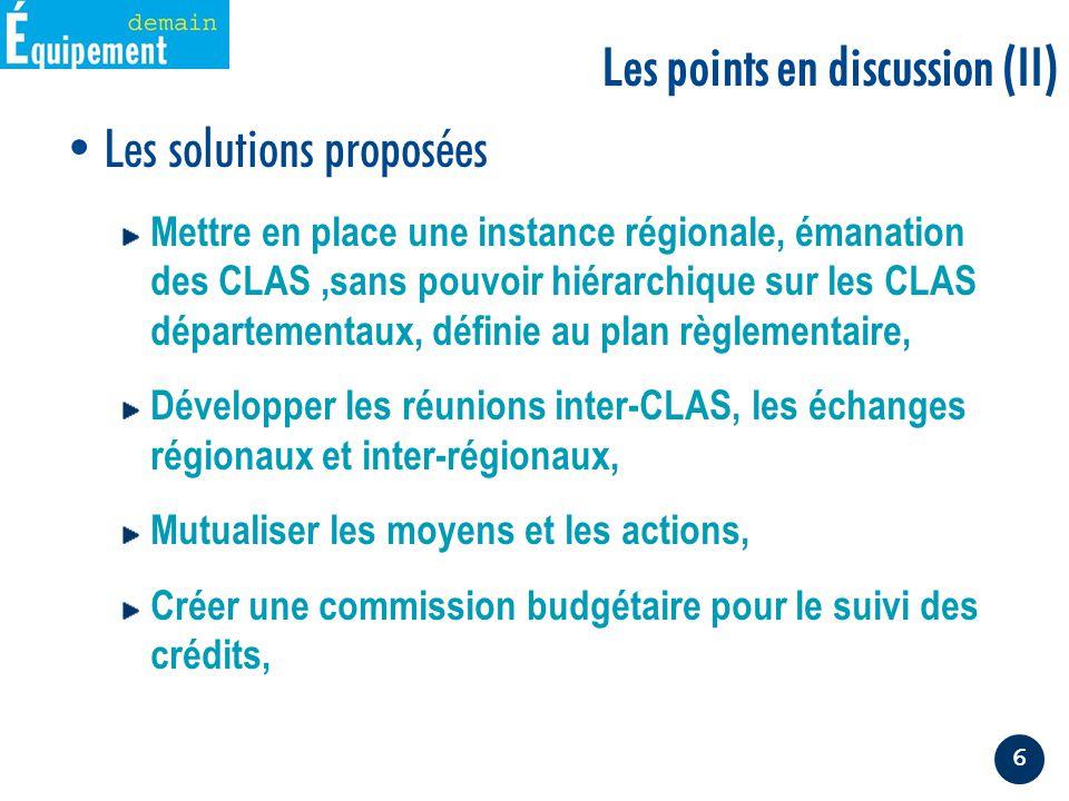 6 Les solutions proposées Mettre en place une instance régionale, émanation des CLAS,sans pouvoir hiérarchique sur les CLAS départementaux, définie au plan règlementaire, Développer les réunions inter-CLAS, les échanges régionaux et inter-régionaux, Mutualiser les moyens et les actions, Créer une commission budgétaire pour le suivi des crédits, Les points en discussion (II)