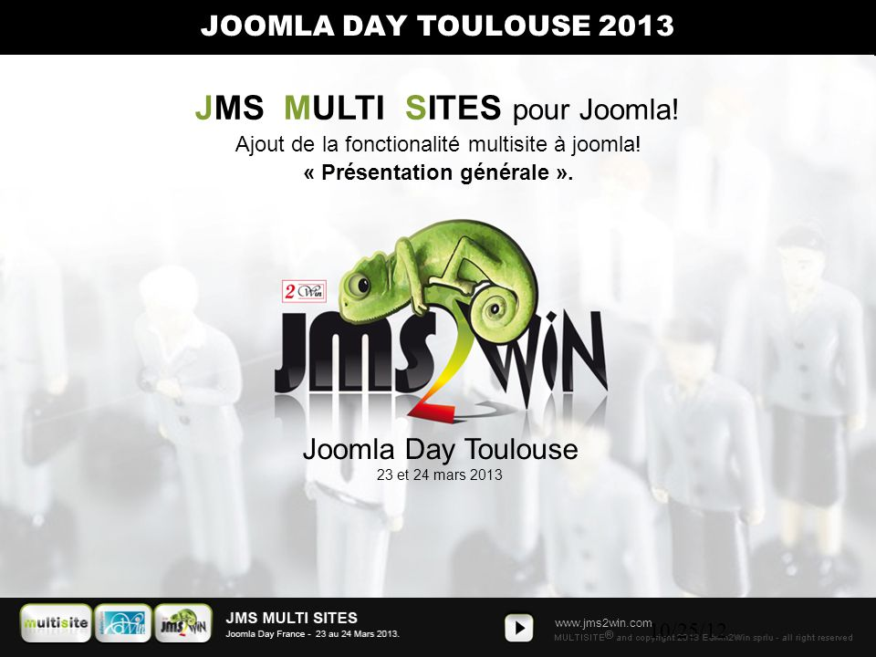 www.jms2win.com 10/25/12 Joomla Day Toulouse 23 et 24 mars 2013 JOOMLA DAY TOULOUSE 2013 JMS MULTI SITES pour Joomla! Ajout de la fonctionalité multis