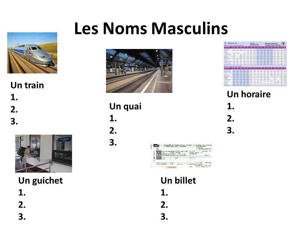 Les Noms Masculins Un train 1. 2. 3. Un quai 1. 2. 3. Un guichet 1. 2. 3. Un horaire 1. 2. 3. Un billet 1. 2. 3.