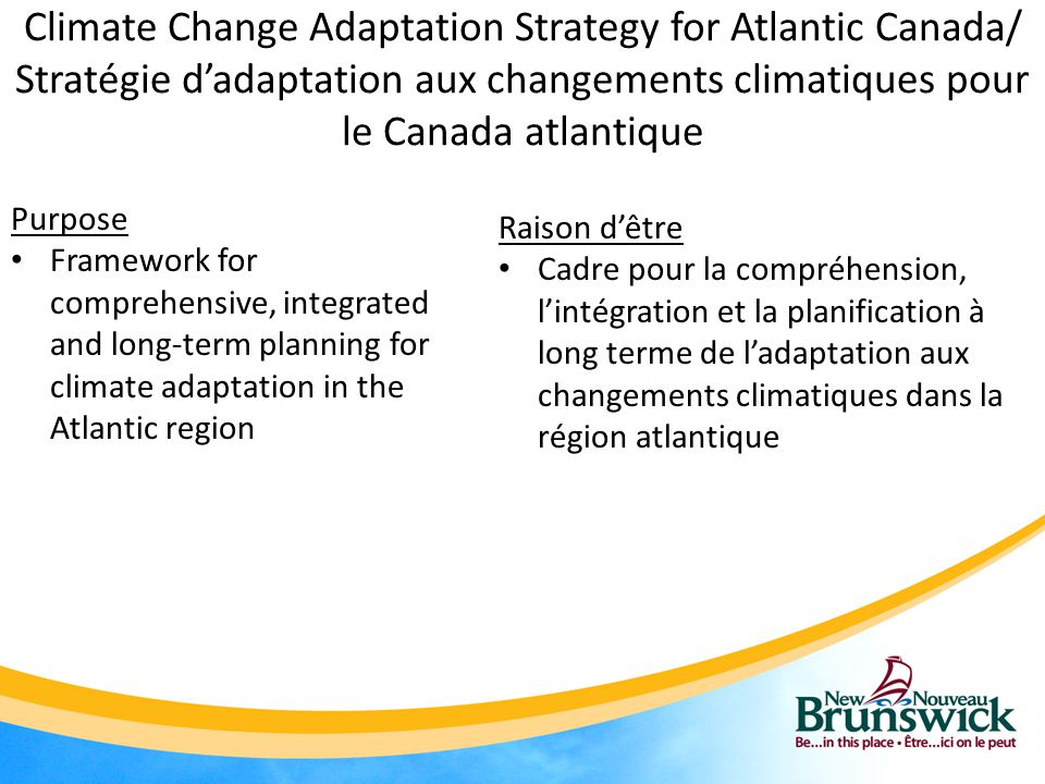 Climate Change Adaptation Strategy for Atlantic Canada/ Stratégie d'adaptation aux changements climatiques pour le Canada atlantique Purpose Framework for comprehensive, integrated and long-term planning for climate adaptation in the Atlantic region Raison d'être Cadre pour la compréhension, l'intégration et la planification à long terme de l'adaptation aux changements climatiques dans la région atlantique