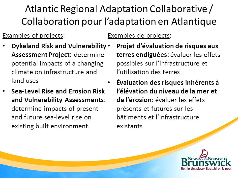 Atlantic Regional Adaptation Collaborative / Collaboration pour l'adaptation en Atlantique Examples of projects: Dykeland Risk and Vulnerability Assessment Project: determine potential impacts of a changing climate on infrastructure and land uses Sea-Level Rise and Erosion Risk and Vulnerability Assessments: determine impacts of present and future sea-level rise on existing built environment.