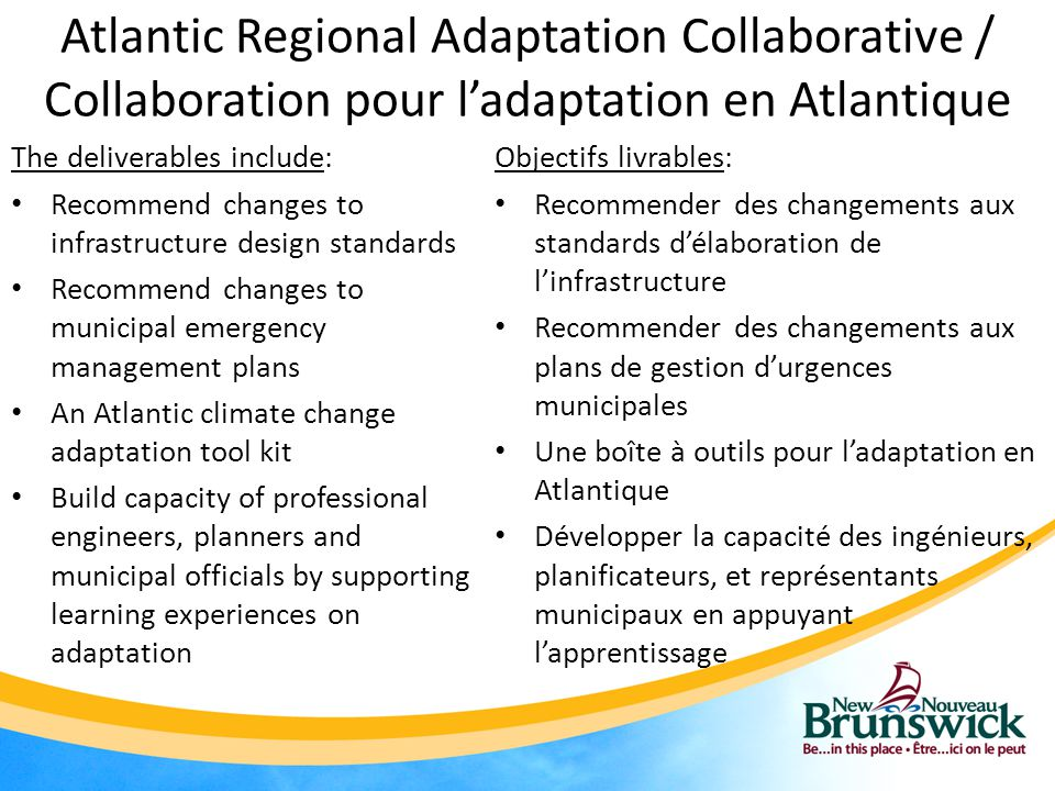Atlantic Regional Adaptation Collaborative / Collaboration pour l'adaptation en Atlantique The deliverables include: Recommend changes to infrastructure design standards Recommend changes to municipal emergency management plans An Atlantic climate change adaptation tool kit Build capacity of professional engineers, planners and municipal officials by supporting learning experiences on adaptation Objectifs livrables: Recommender des changements aux standards d'élaboration de l'infrastructure Recommender des changements aux plans de gestion d'urgences municipales Une boîte à outils pour l'adaptation en Atlantique Développer la capacité des ingénieurs, planificateurs, et représentants municipaux en appuyant l'apprentissage