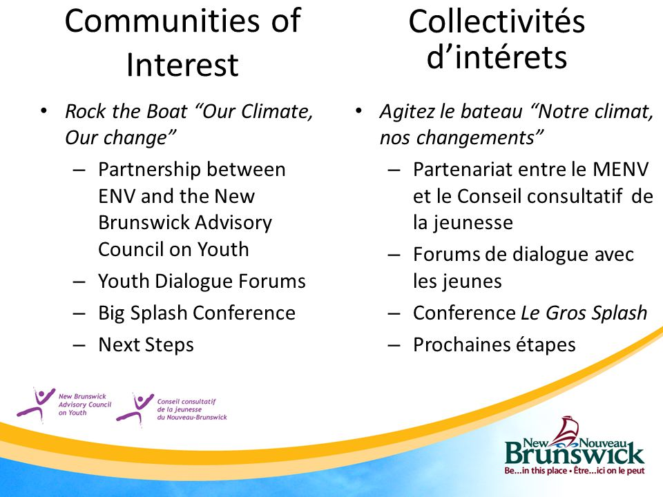 Communities of Interest Rock the Boat Our Climate, Our change – Partnership between ENV and the New Brunswick Advisory Council on Youth – Youth Dialogue Forums – Big Splash Conference – Next Steps Collectivités d'intérets Agitez le bateau Notre climat, nos changements – Partenariat entre le MENV et le Conseil consultatif de la jeunesse – Forums de dialogue avec les jeunes – Conference Le Gros Splash – Prochaines étapes