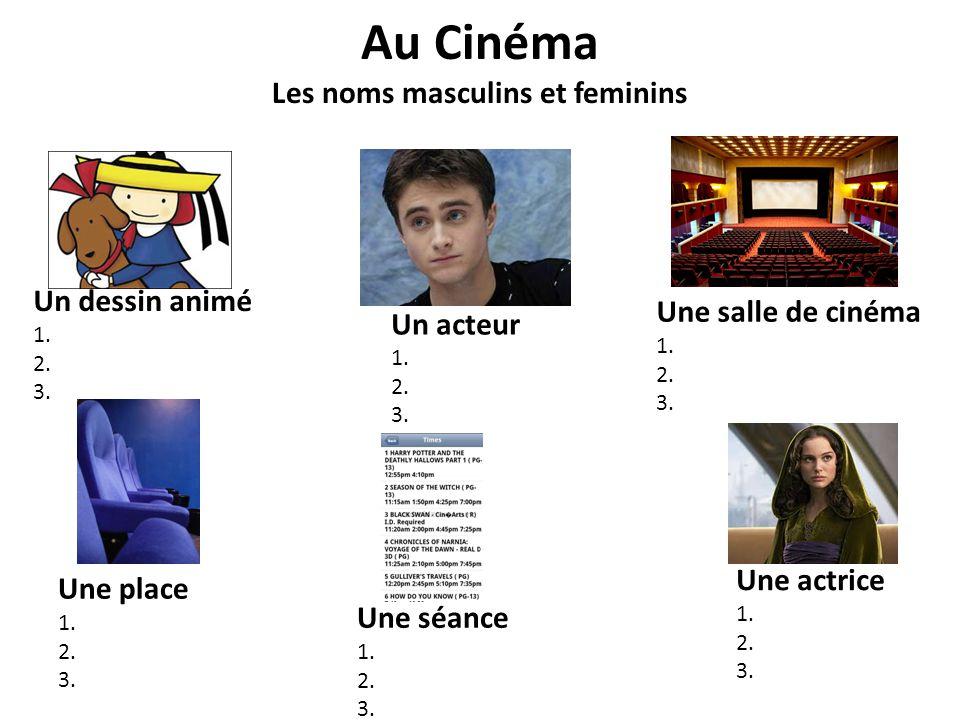 Au Cinéma Les noms masculins et feminins Un dessin animé 1. 2. 3. Un acteur 1. 2. 3. Une salle de cinéma 1. 2. 3. Une place 1. 2. 3. Une séance 1. 2.