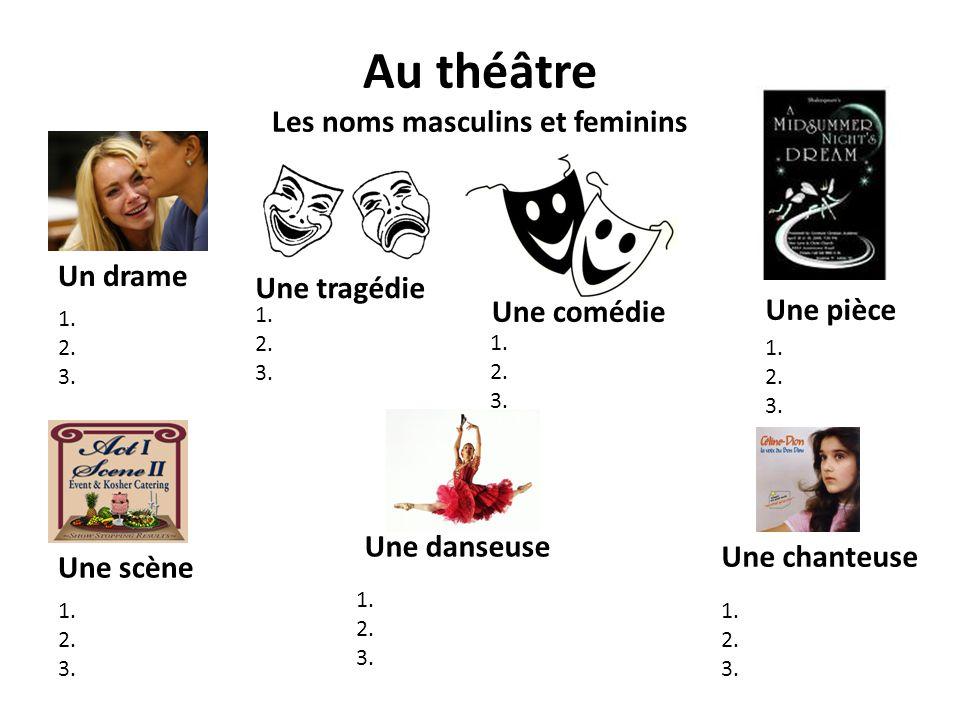 Au théâtre Les noms masculins et feminins Un drame 1. 2. 3. Une tragédie 1. 2. 3. Une comédie 1. 2. 3. 1. 2. 3. Une scène Une danseuse 1. 2. 3. Une ch