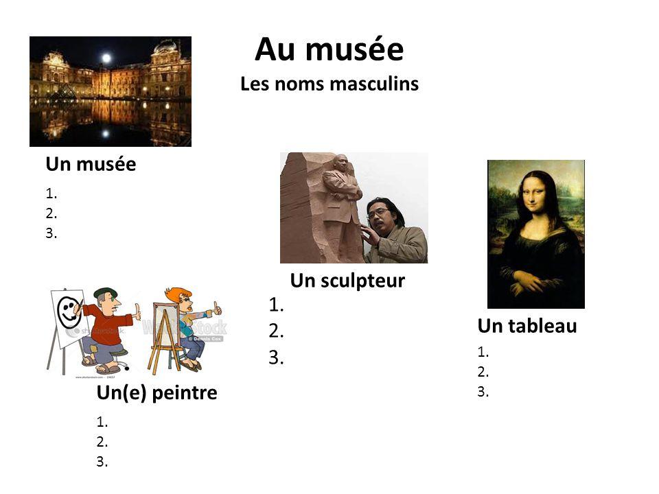 Au musée Les noms masculins Un musée 1. 2. 3. Un tableau 1. 2. 3. 1. 2. 3. 1. 2. 3. Un(e) peintre Un sculpteur