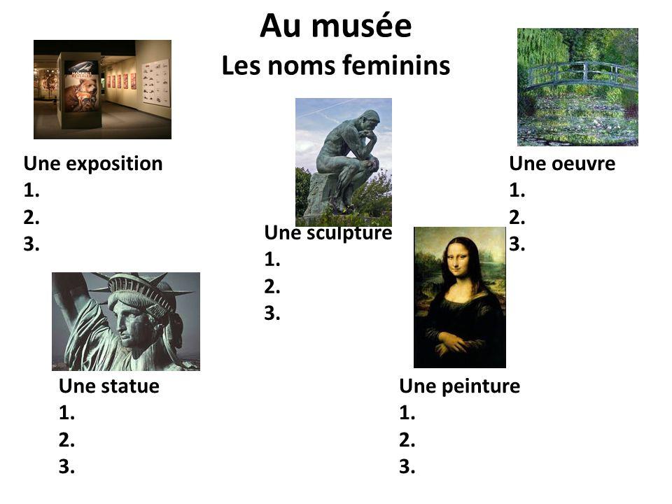 Au musée Les noms feminins Une exposition 1. 2. 3. Une sculpture 1. 2. 3. Une oeuvre 1. 2. 3. Une statue 1. 2. 3. Une peinture 1. 2. 3.