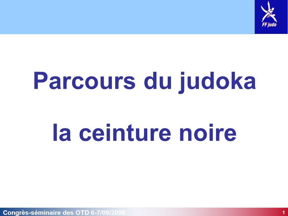 1 Congrès-séminaire des OTD 6-7/09/2008 Parcours du judoka la ceinture noire