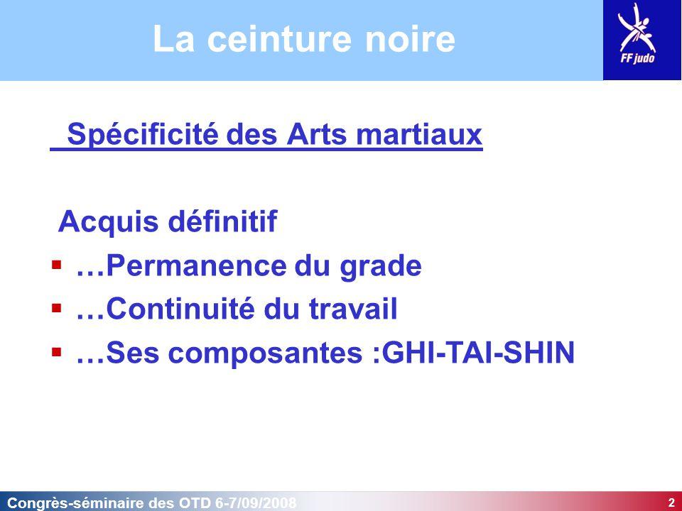 2 Congrès-séminaire des OTD 6-7/09/2008 La ceinture noire Spécificité des Arts martiaux Acquis définitif  …Permanence du grade  …Continuité du trava