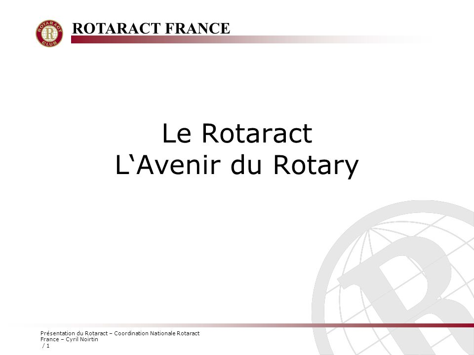 ROTARACT FRANCE Présentation du Rotaract – Coordination Nationale Rotaract France – Cyril Noirtin / 1 Le Rotaract L'Avenir du Rotary