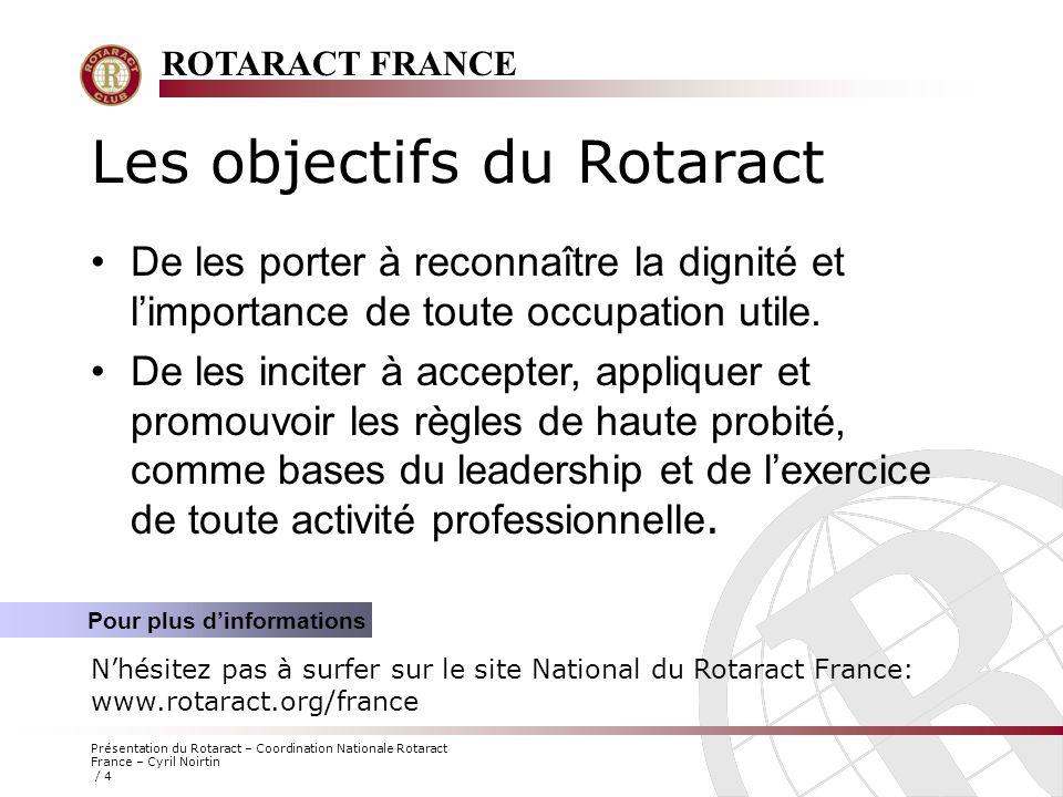 ROTARACT FRANCE Présentation du Rotaract – Coordination Nationale Rotaract France – Cyril Noirtin / 4 Les objectifs du Rotaract Pour plus d'informatio