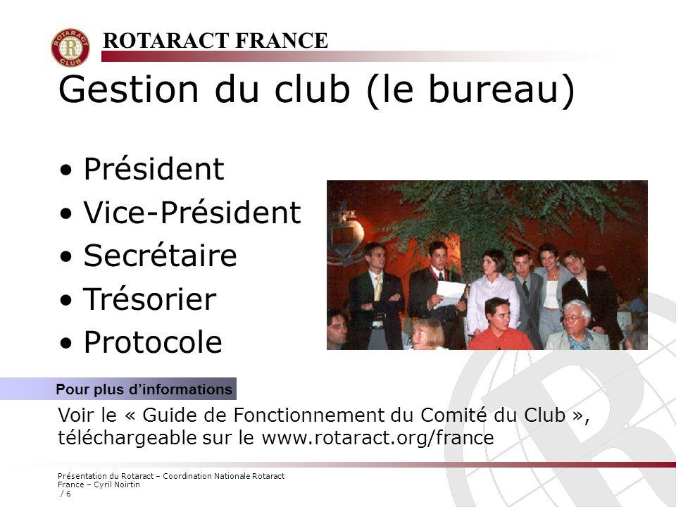 ROTARACT FRANCE Présentation du Rotaract – Coordination Nationale Rotaract France – Cyril Noirtin / 6 Gestion du club (le bureau) Président Vice-Prési