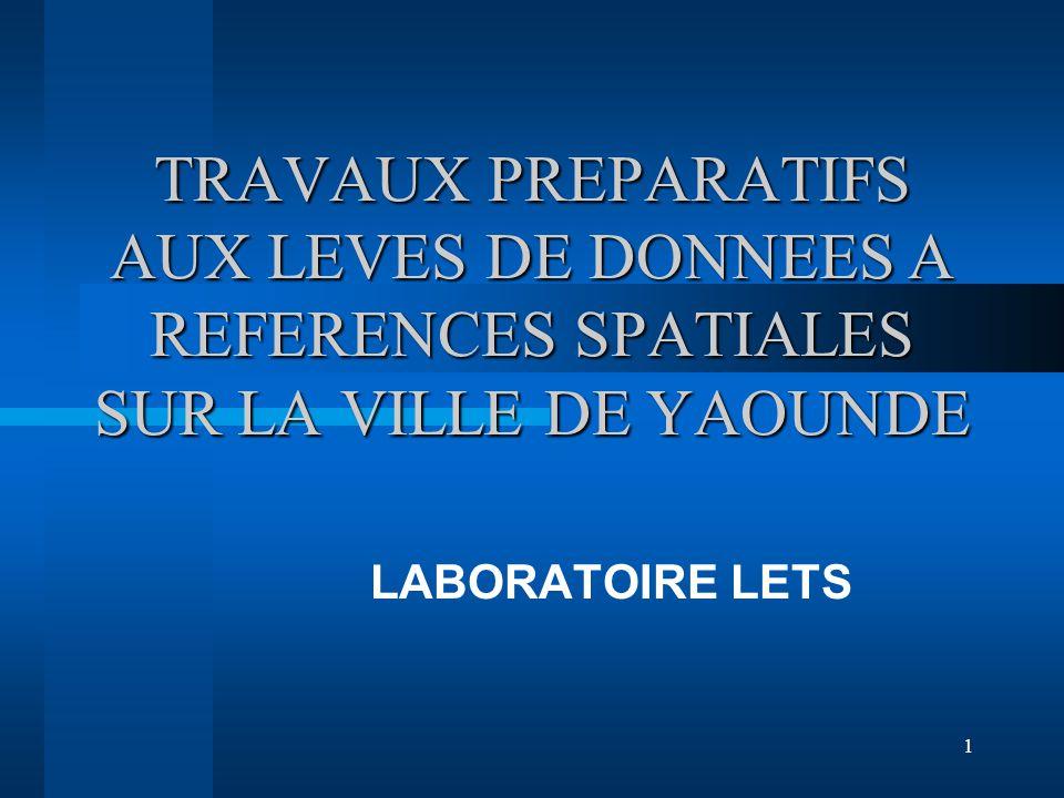 1 TRAVAUX PREPARATIFS AUX LEVES DE DONNEES A REFERENCES SPATIALES SUR LA VILLE DE YAOUNDE LABORATOIRE LETS