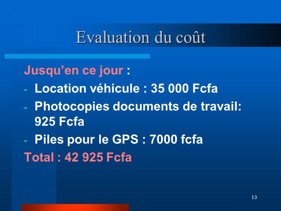 13 Evaluation du coût Jusqu'en ce jour : - Location véhicule : 35 000 Fcfa - Photocopies documents de travail: 925 Fcfa - Piles pour le GPS : 7000 fcfa Total : 42 925 Fcfa