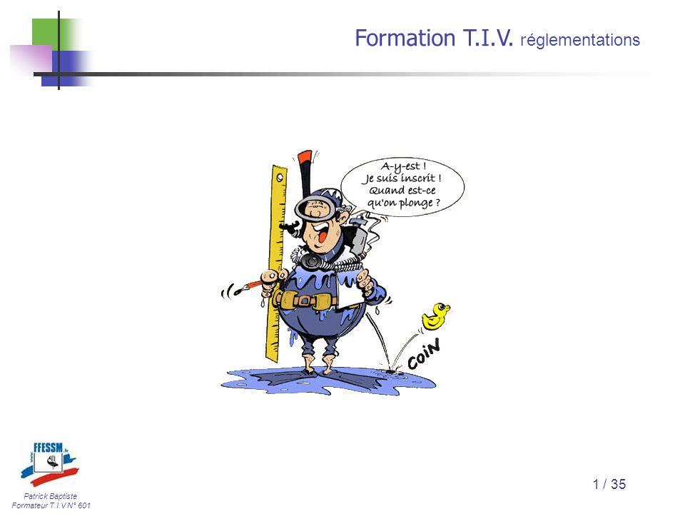 Patrick Baptiste Formateur T.I.V N° 601 Formation T.I.V. r églementations 1 / 35