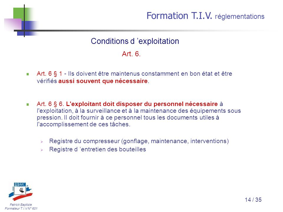 Patrick Baptiste Formateur T.I.V N° 601 Formation T.I.V. r églementations 14 / 35 Art. 6 § 1 - Ils doivent être maintenus constamment en bon état et ê