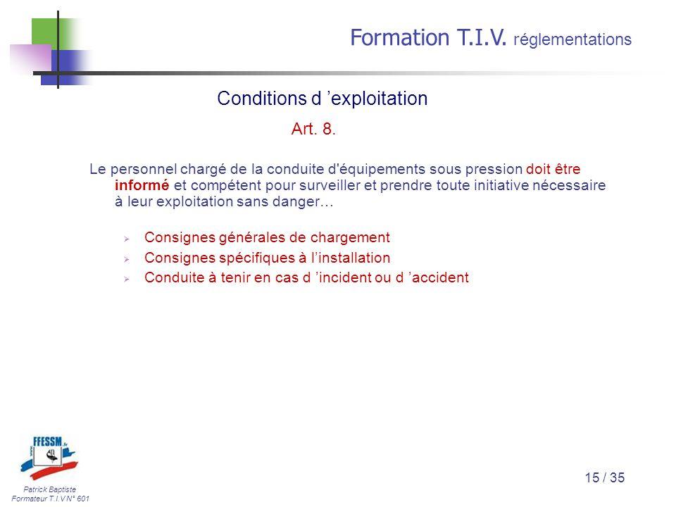 Patrick Baptiste Formateur T.I.V N° 601 Formation T.I.V. r églementations 15 / 35 Le personnel chargé de la conduite d'équipements sous pression doit