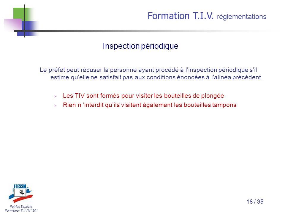 Patrick Baptiste Formateur T.I.V N° 601 Formation T.I.V. r églementations 18 / 35 Le préfet peut récuser la personne ayant procédé à l'inspection péri