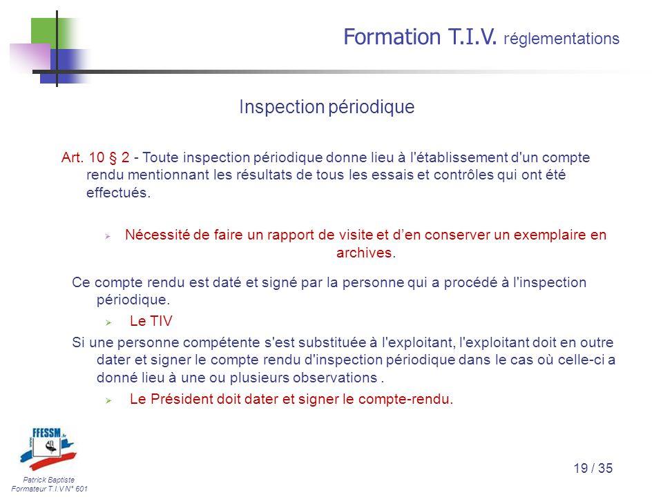 Patrick Baptiste Formateur T.I.V N° 601 Formation T.I.V. r églementations 19 / 35 Inspection périodique Art. 10 § 2 - Toute inspection périodique donn