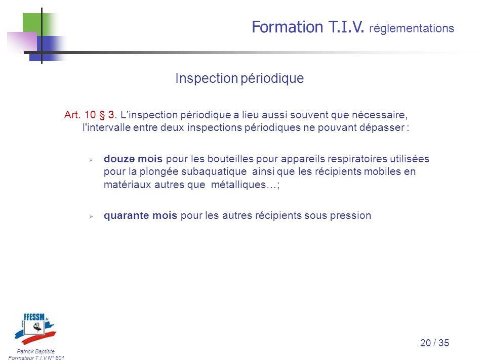 Patrick Baptiste Formateur T.I.V N° 601 Formation T.I.V. r églementations 20 / 35 Art. 10 § 3. L'inspection périodique a lieu aussi souvent que nécess