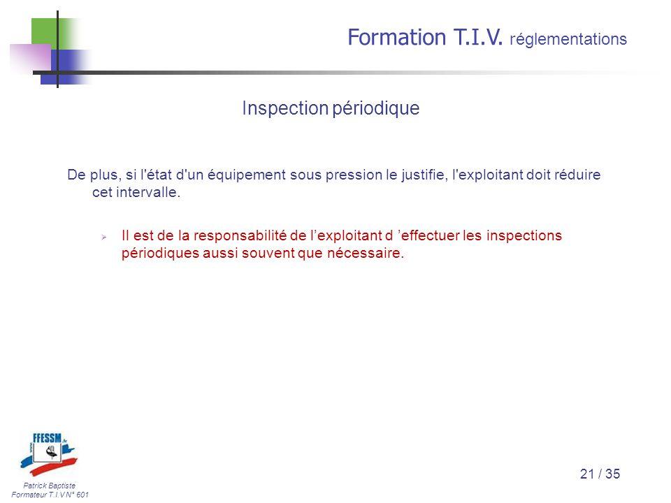 Patrick Baptiste Formateur T.I.V N° 601 Formation T.I.V. r églementations 21 / 35 De plus, si l'état d'un équipement sous pression le justifie, l'expl