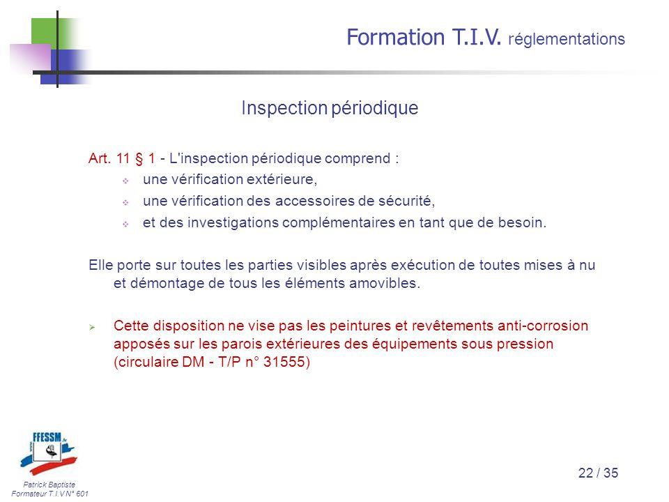 Patrick Baptiste Formateur T.I.V N° 601 Formation T.I.V. r églementations 22 / 35 Art. 11 § 1 - L'inspection périodique comprend :  une vérification