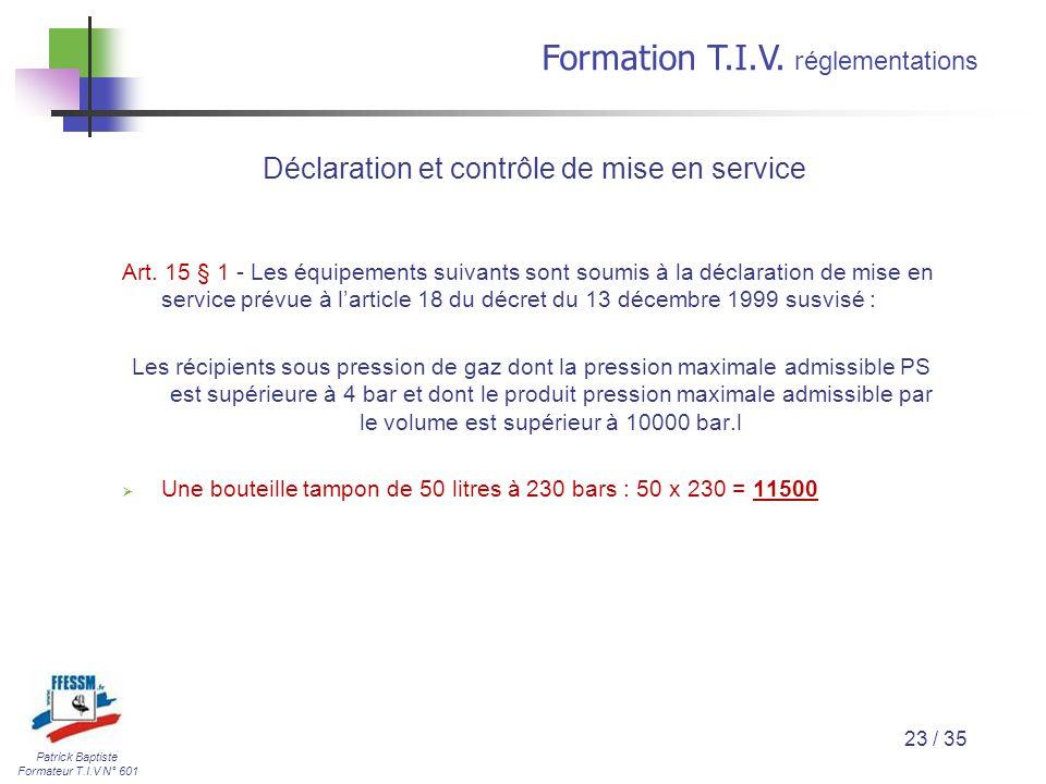 Patrick Baptiste Formateur T.I.V N° 601 Formation T.I.V. r églementations 23 / 35 Déclaration et contrôle de mise en service Art. 15 § 1 - Les équipem