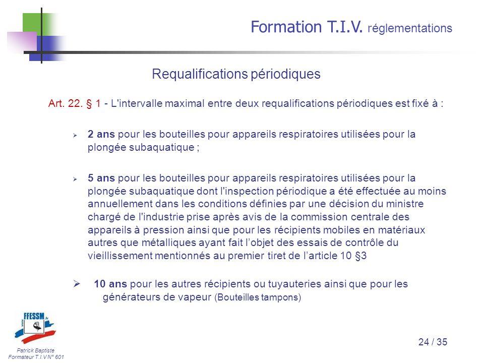 Patrick Baptiste Formateur T.I.V N° 601 Formation T.I.V. r églementations 24 / 35 Art. 22. § 1 - L'intervalle maximal entre deux requalifications péri