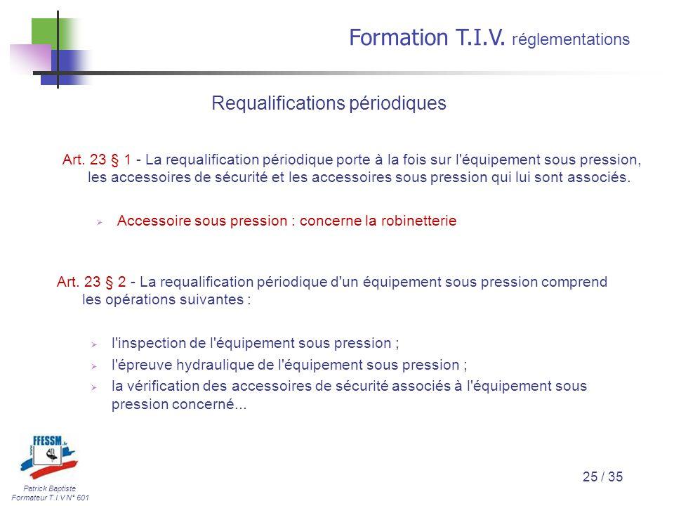Patrick Baptiste Formateur T.I.V N° 601 Formation T.I.V. r églementations 25 / 35 Art. 23 § 1 - La requalification périodique porte à la fois sur l'éq