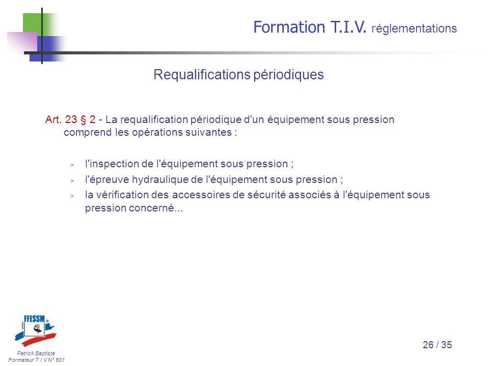 Patrick Baptiste Formateur T.I.V N° 601 Formation T.I.V. r églementations 26 / 35 Art. 23 § 2 - La requalification périodique d'un équipement sous pre