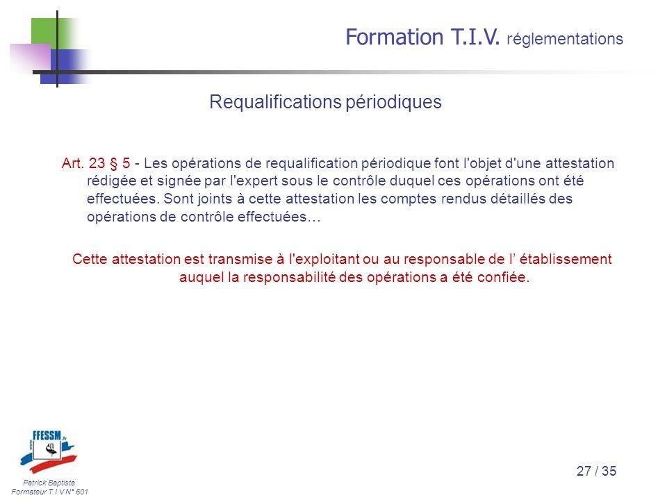 Patrick Baptiste Formateur T.I.V N° 601 Formation T.I.V. r églementations 27 / 35 Art. 23 § 5 - Les opérations de requalification périodique font l'ob