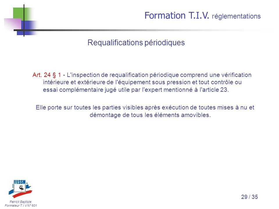 Patrick Baptiste Formateur T.I.V N° 601 Formation T.I.V. r églementations 29 / 35 Art. 24 § 1 - L'inspection de requalification périodique comprend un