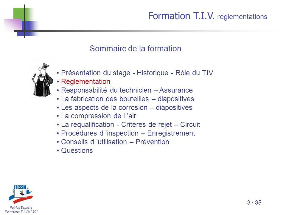 Patrick Baptiste Formateur T.I.V N° 601 Formation T.I.V. r églementations 3 / 35 Présentation du stage - Historique - Rôle du TIV Règlementation Respo