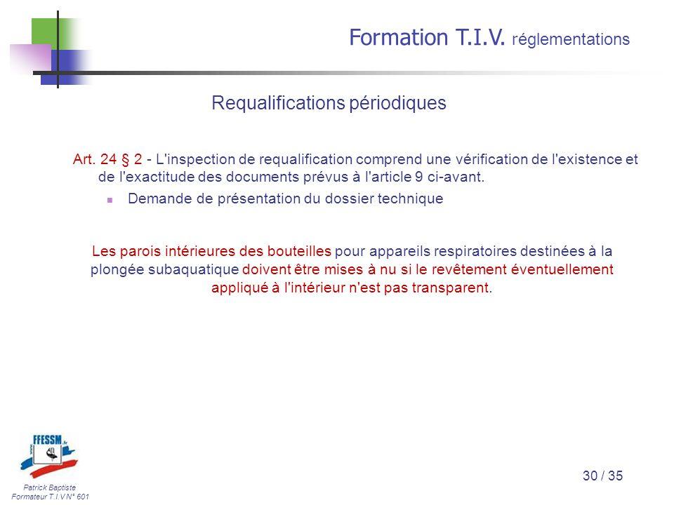 Patrick Baptiste Formateur T.I.V N° 601 Formation T.I.V. r églementations 30 / 35 Art. 24 § 2 - L'inspection de requalification comprend une vérificat