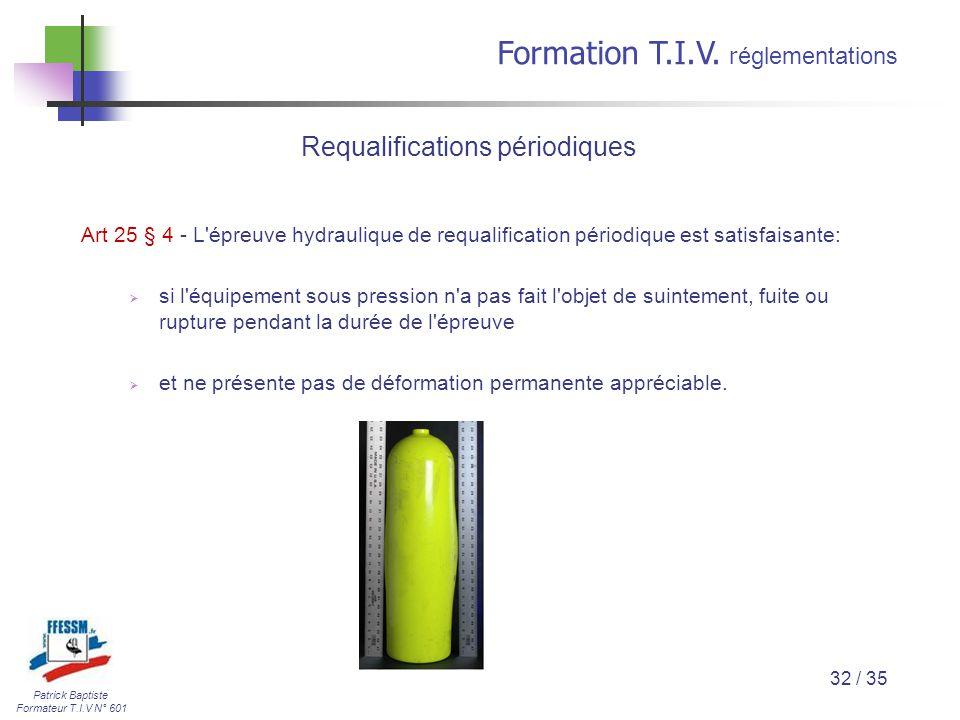 Patrick Baptiste Formateur T.I.V N° 601 Formation T.I.V. r églementations 32 / 35 Art 25 § 4 - L'épreuve hydraulique de requalification périodique est