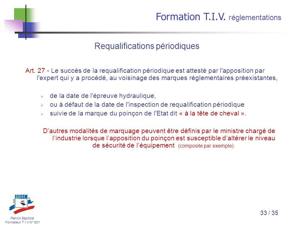 Patrick Baptiste Formateur T.I.V N° 601 Formation T.I.V. r églementations 33 / 35 Art. 27 - Le succès de la requalification périodique est attesté par
