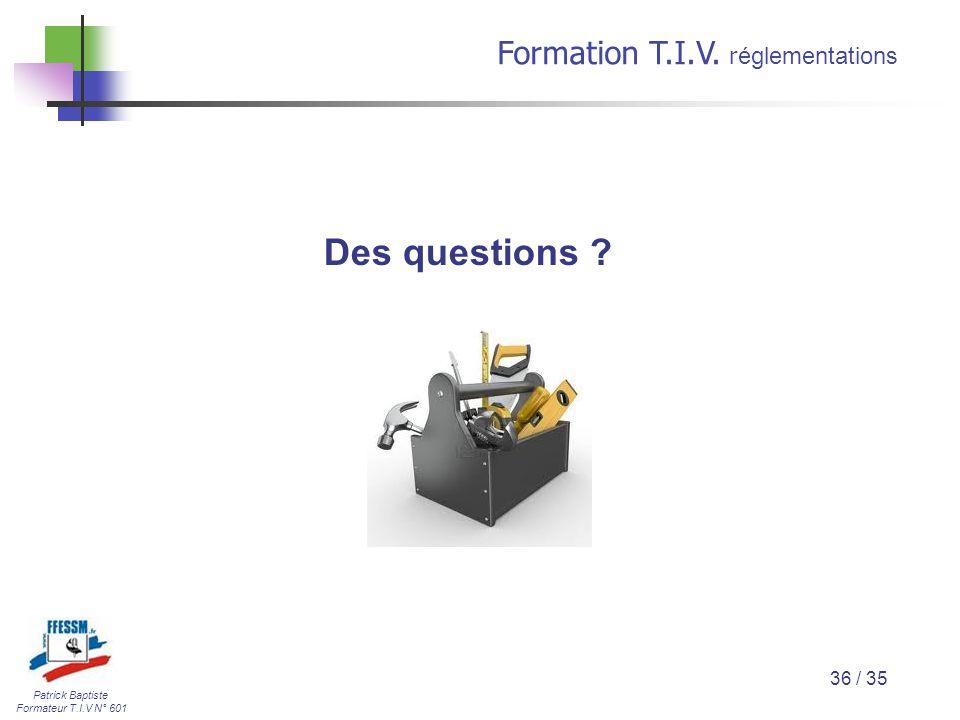 Patrick Baptiste Formateur T.I.V N° 601 Formation T.I.V. r églementations 36 / 35 Des questions ?