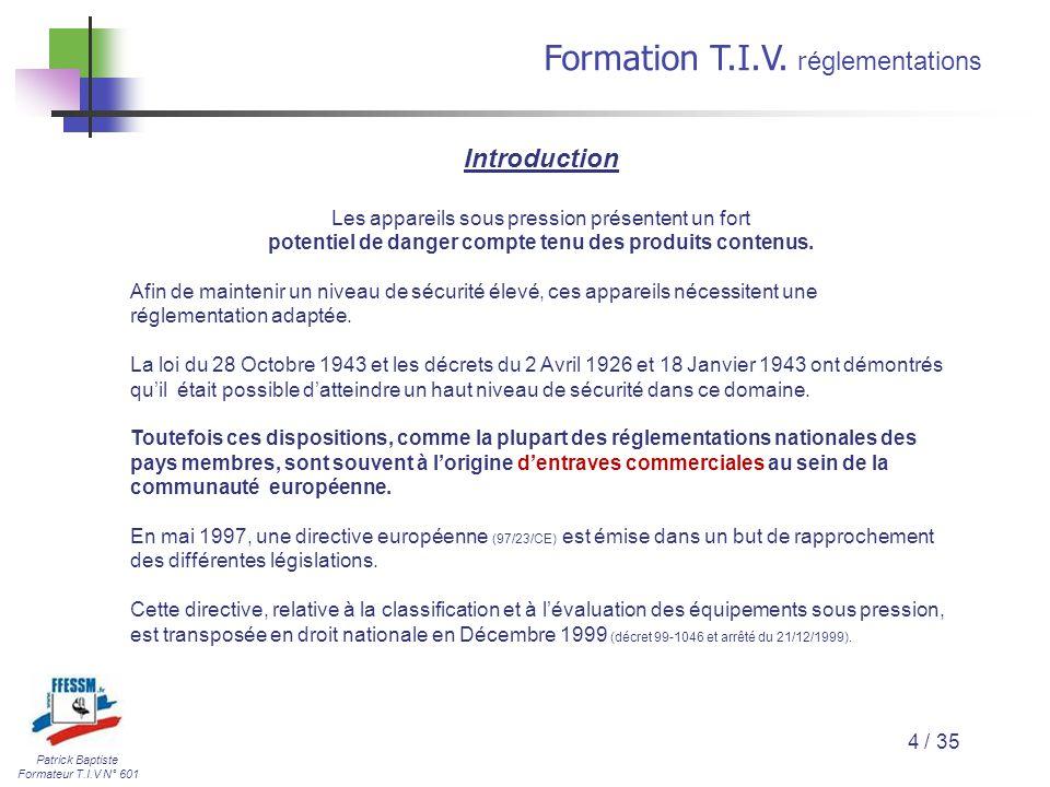 Patrick Baptiste Formateur T.I.V N° 601 Formation T.I.V. r églementations 4 / 35 Introduction Les appareils sous pression présentent un fort potentiel