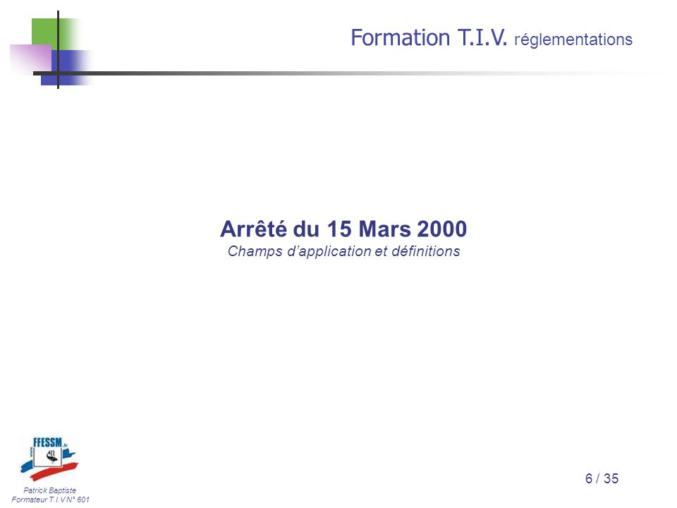 Patrick Baptiste Formateur T.I.V N° 601 Formation T.I.V. r églementations 6 / 35 Arrêté du 15 Mars 2000 Champs d'application et définitions