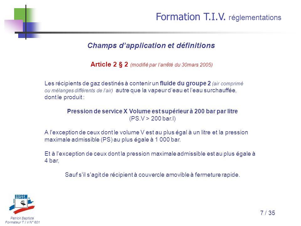 Patrick Baptiste Formateur T.I.V N° 601 Formation T.I.V. r églementations 7 / 35 Article 2 § 2 (modifié par l'arrêté du 30mars 2005) Les récipients de