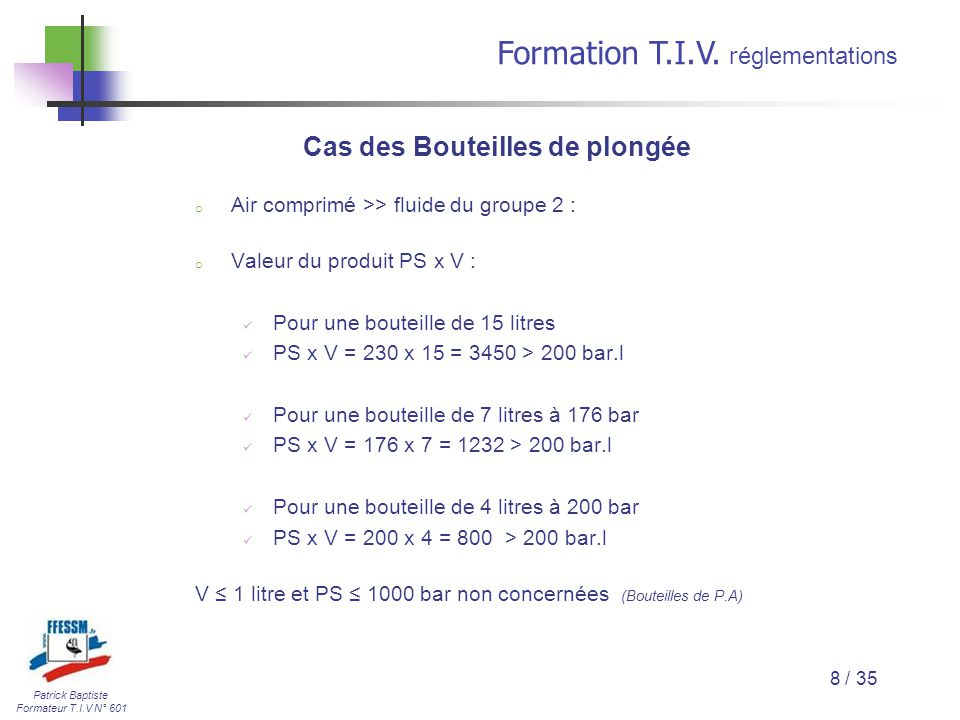 Patrick Baptiste Formateur T.I.V N° 601 Formation T.I.V. r églementations 8 / 35 Cas des Bouteilles de plongée o Air comprimé >> fluide du groupe 2 :