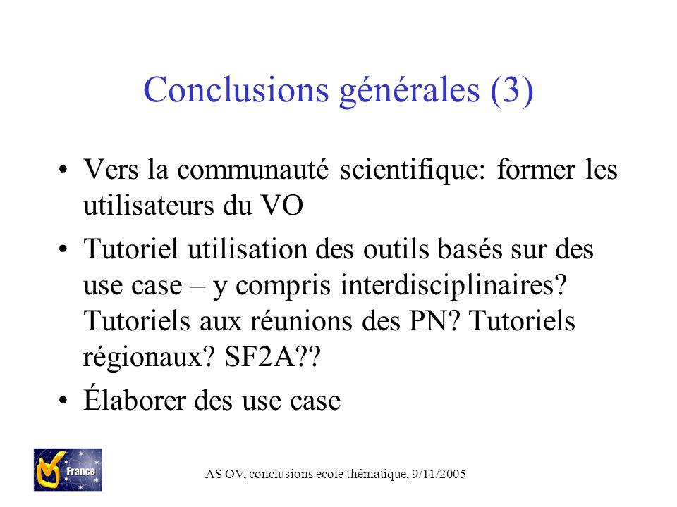 AS OV, conclusions ecole thématique, 9/11/2005 Conclusions générales (3) Vers la communauté scientifique: former les utilisateurs du VO Tutoriel utilisation des outils basés sur des use case – y compris interdisciplinaires.