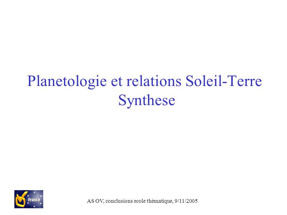 AS OV, conclusions ecole thématique, 9/11/2005 Planetologie et relations Soleil-Terre Synthese
