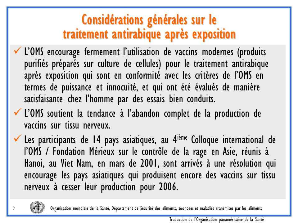 Organisation mondiale de la Santé, Département de Sécurité des aliments, zoonoses et maladies transmises par les aliments Traduction de l'Organisation panaméricaine de la Santé 13 Trois vaccins ont démontre leur efficacité 1.Vaccin sur cellules diploïdes humaines (HDCV) (RabivacMR) 2.Vaccin purifié sur cellules VERO (PVRV) VerorabMR, ImovaxMR, Rabies veroMR, TRC VerorabMR 3.Vaccin purifié sur cellules embryonnaires de poulet (PCECV) RabipurM Considérations générales sur le traitement antirabique, intradermique, après exposition